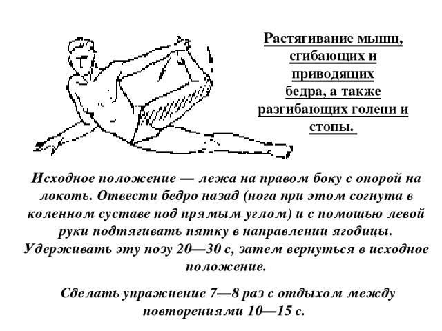 Растягивание мышц, сгибающих и приводящих бедра, а также разгибающих голени и стопы. Исходное положение — лежа на правом боку с опорой на локоть. Отвести бедро назад (нога при этом согнута в коленном суставе под прямым углом) и с помощью левой руки …