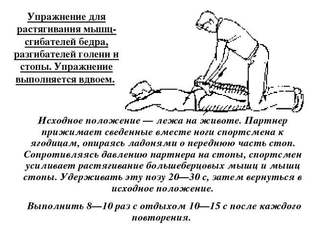 Упражнение для растягивания мышц-сгибателей бедра, разгибателей голени и стопы. Упражнение выполняется вдвоем. Исходное положение — лежа на животе. Партнер прижимает сведенные вместе ноги спортсмена к ягодицам, опираясь ладонями о переднюю часть сто…