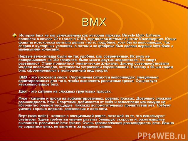 BMX История bmx не так увлекательна как история паркура. Bicycle Moto Extreme появился в начале 70-х годов в США, предположительно в штате Калифорния. Юные фанаты мотокросса мечтали делать что-то подобное, хотя бы на велосипедах. Так сперва в кустар…