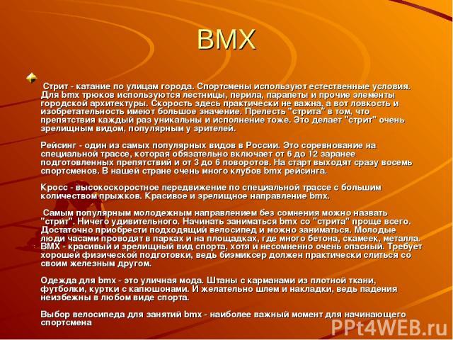 BMX Стрит - катание по улицам города. Спортсмены используют естественные условия. Для bmx трюков используются лестницы, перила, парапеты и прочие элементы городской архитектуры. Скорость здесь практически не важна, а вот ловкость и изобретательность…
