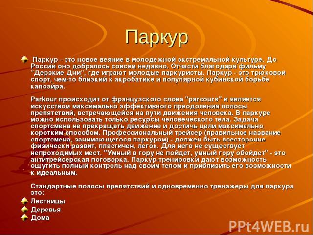 Паркур Паркур - это новое веяние в молодежной экстремальной культуре. До России оно добралось совсем недавно. Отчасти благодаря фильму