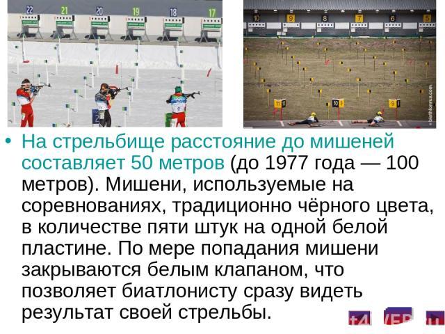 На стрельбище расстояние до мишеней составляет 50 метров (до 1977 года— 100 метров). Мишени, используемые на соревнованиях, традиционно чёрного цвета, в количестве пяти штук на одной белой пластине. По мере попадания мишени закрываются белым клапан…