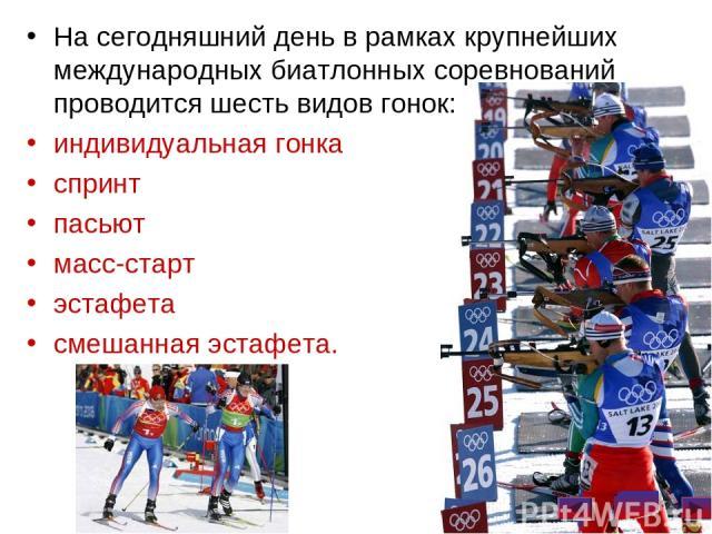 На сегодняшний день в рамках крупнейших международных биатлонных соревнований проводится шесть видов гонок: индивидуальная гонка спринт пасьют масс-старт эстафета смешанная эстафета.