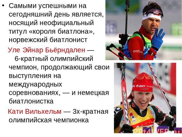 Самыми успешными на сегодняшний день является, носящий неофициальный титул «короля биатлона», норвежский биатлонист Уле Эйнар Бьёрндален— 6-кратный олимпийский чемпион, продолжающий свои выступления на международных соревнованиях,— и немецкая биат…