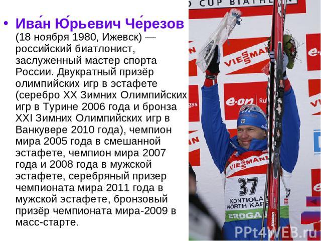 Ива н Ю рьевич Че резов (18 ноября 1980, Ижевск)— российский биатлонист, заслуженный мастер спорта России. Двукратный призёр олимпийских игр в эстафете (серебро XX Зимних Олимпийских игр в Турине 2006 года и бронза XXI Зимних Олимпийских игр в Ванк…