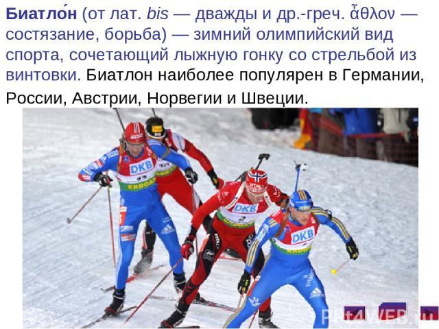 Биатло н (от лат.bis— дважды и др.-греч. ἆθλον— состязание, борьба)— зимний олимпийский вид спорта, сочетающий лыжную гонку со стрельбой из винтовки. Биатлон наиболее популярен в Германии, России, Австрии, Норвегии и Швеции.