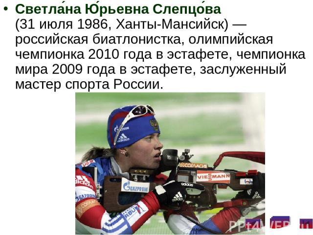 Светла на Ю рьевна Слепцо ва (31 июля 1986, Ханты-Мансийск)— российская биатлонистка, олимпийская чемпионка 2010 года в эстафете, чемпионка мира 2009 года в эстафете, заслуженный мастер спорта России.