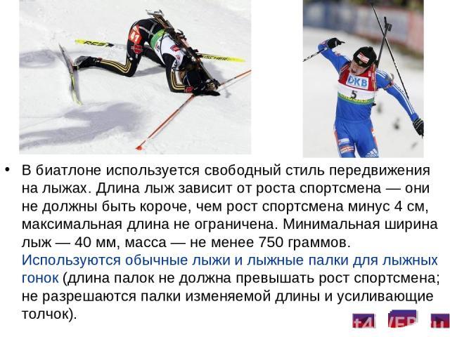В биатлоне используется свободный стиль передвижения на лыжах. Длина лыж зависит от роста спортсмена— они не должны быть короче, чем рост спортсмена минус 4см, максимальная длина не ограничена. Минимальная ширина лыж— 40мм, масса— не менее 750 …