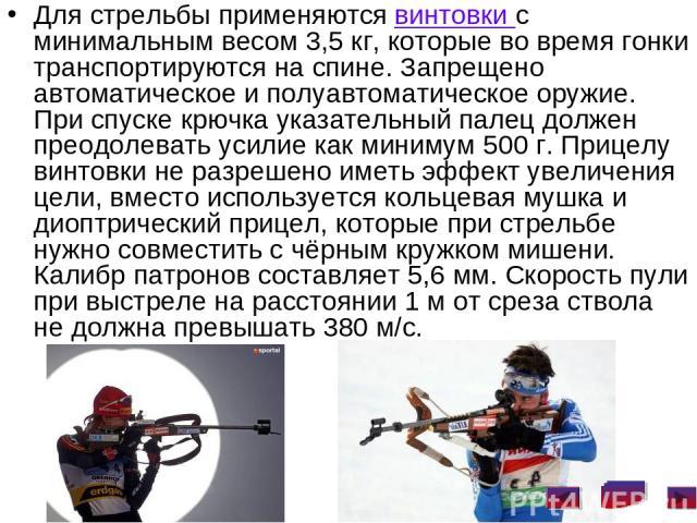 Для стрельбы применяются винтовки с минимальным весом 3,5кг, которые во время гонки транспортируются на спине. Запрещено автоматическое и полуавтоматическое оружие. При спуске крючка указательный палец должен преодолевать усилие как минимум 500г. …
