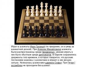 Играл в шахматыИван Грозный(по преданию, он и умер за шахматной доской). ПриА