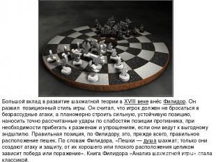 Большой вклад в развитие шахматной теории вXVIII векевнёс Филидор. Он развил п