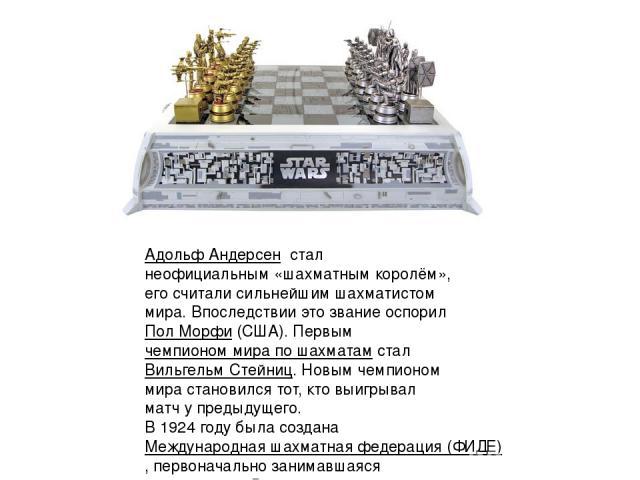 Адольф Андерсен стал неофициальным «шахматным королём», его считали сильнейшим шахматистом мира. Впоследствии это звание оспорилПол Морфи(США). Первымчемпионом мира по шахматам стал Вильгельм Стейниц. Новым чемпионом мира становился тот, кто выи…