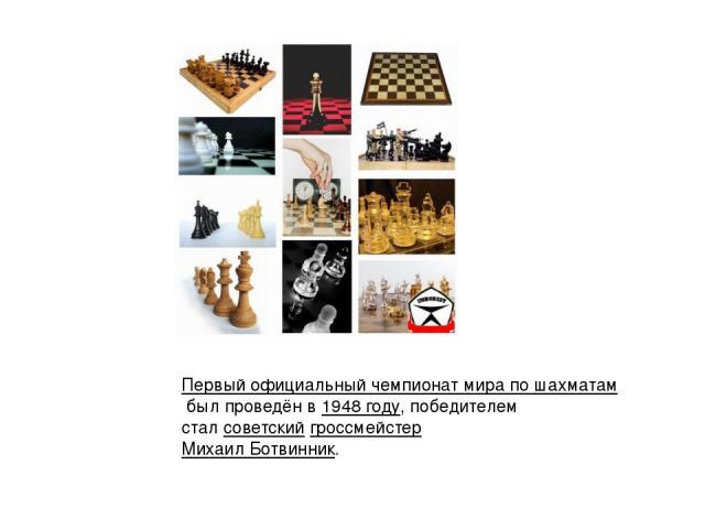 Первый официальный чемпионат мира по шахматамбыл проведён в1948 году, победителем сталсоветскийгроссмейстерМихаил Ботвинник.