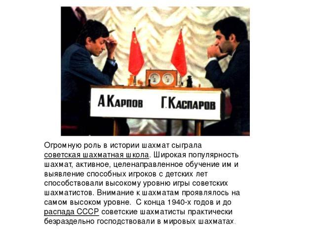 Огромную роль в истории шахмат сыграласоветская шахматная школа. Широкая популярность шахмат, активное, целенаправленное обучение им и выявление способных игроков с детских лет способствовали высокому уровню игры советских шахматистов. Внимание к ш…