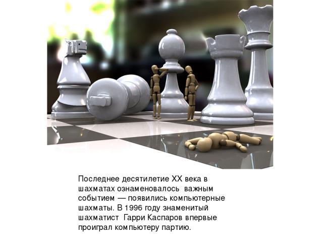 Последнее десятилетие XX века в шахматах ознаменовалось важным событием— появились компьютерные шахматы. В 1996 году знаменитый шахматист Гарри Каспаров впервые проиграл компьютеру партию.