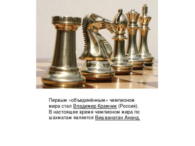 Первым «объединённым» чемпионом мира сталВладимир Крамник(Россия). В настоящее время чемпионом мира по шахматам является Вишванатан Ананд.