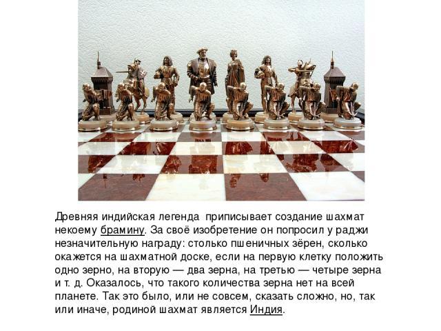 Древняя индийскаялегенда приписывает создание шахмат некоемубрамину. За своё изобретение он попросил у раджи незначительную награду: столько пшеничных зёрен, сколько окажется на шахматной доске, если на первую клетку положить одно зерно, на вторую…