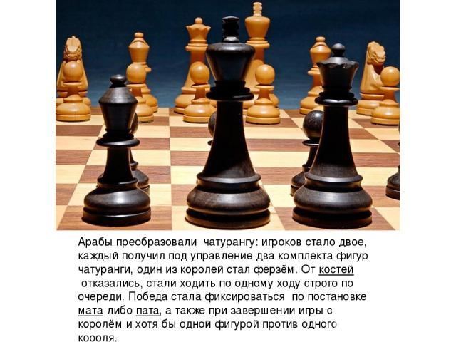 Арабы преобразовали чатурангу: игроков стало двое, каждый получил под управление два комплекта фигур чатуранги, один из королей стал ферзём. Откостейотказались, стали ходить по одному ходу строго по очереди. Победа стала фиксироваться по постанов…