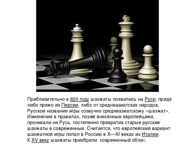 Приблизительно в820 годушахматы появились наРуси, придя либо прямо изПерсии, либо от среднеазиатских народов. Русское название игры созвучно среднеазиатскому «шахмат». Изменения в правилах, позже внесённые европейцами, проникали на Русь, постепе…
