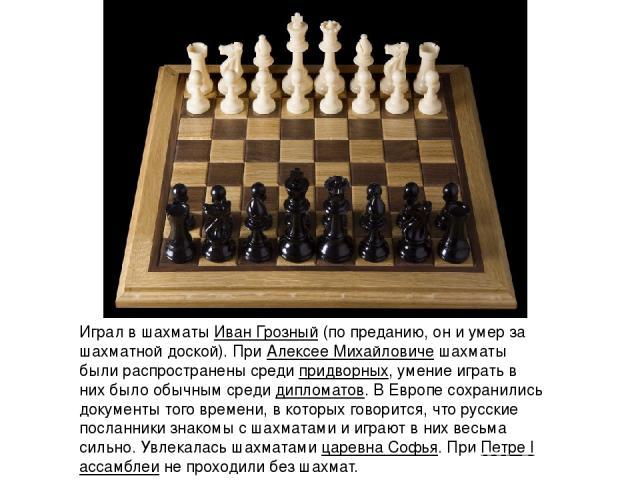 Играл в шахматыИван Грозный(по преданию, он и умер за шахматной доской). ПриАлексее Михайловичешахматы были распространены средипридворных, умение играть в них было обычным средидипломатов. В Европе сохранились документы того времени, в которы…