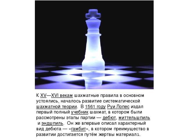 КXV—XVI векамшахматные правила в основном устоялись, началось развитие систематическойшахматной теории. В1561 годуРуи Лопесиздал первый полныйучебник шахмат, в котором были рассмотрены этапы партии—дебют,миттельшпильиэндшпиль. Он же впер…