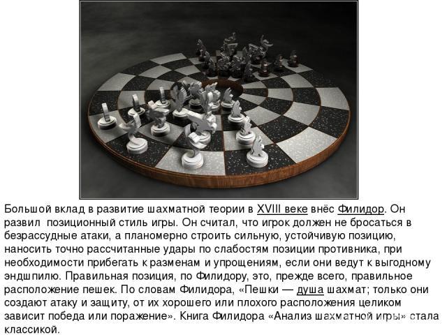 Большой вклад в развитие шахматной теории вXVIII векевнёс Филидор. Он развил позиционный стиль игры. Он считал, что игрок должен не бросаться в безрассудные атаки, а планомерно строить сильную, устойчивую позицию, наносить точно рассчитанные удары…