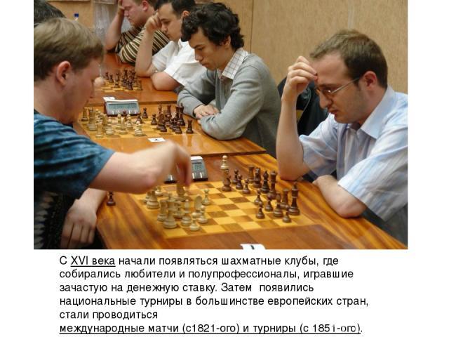 СXVI веканачали появляться шахматные клубы, где собирались любители и полупрофессионалы, игравшие зачастую на денежную ставку. Затем появились национальные турниры в большинстве европейских стран, стали проводитьсямеждународные матчи (с1821-ого) …
