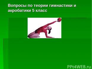 Вопросы по теории гимнастики и акробатики 5 класс
