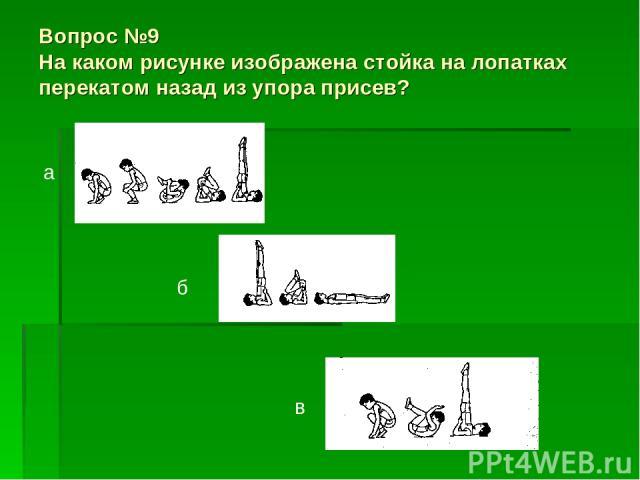 Вопрос №9 На каком рисунке изображена стойка на лопатках перекатом назад из упора присев? а б в