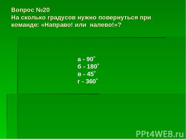 Вопрос №20 На сколько градусов нужно повернуться при команде: «Направо! или налево!»? а - 90˚ б - 180˚ в - 45˚ г - 360˚