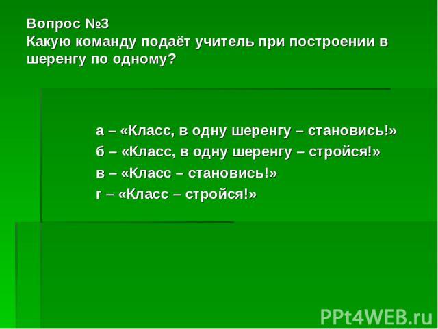 Вопрос №3 Какую команду подаёт учитель при построении в шеренгу по одному? а – «Класс, в одну шеренгу – становись!» б – «Класс, в одну шеренгу – стройся!» в – «Класс – становись!» г – «Класс – стройся!»