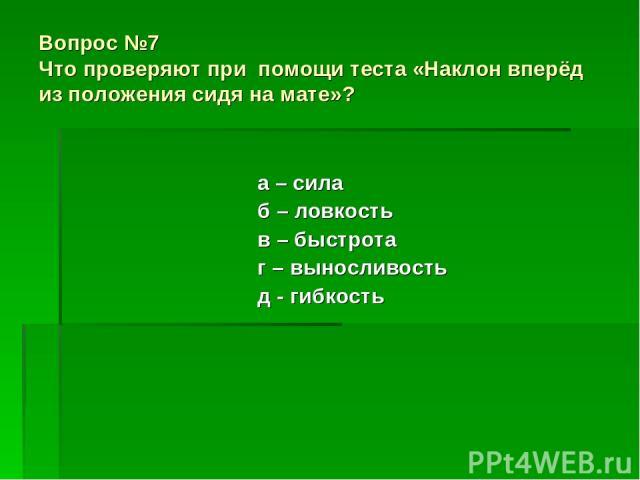 Вопрос №7 Что проверяют при помощи теста «Наклон вперёд из положения сидя на мате»? а – сила б – ловкость в – быстрота г – выносливость д - гибкость
