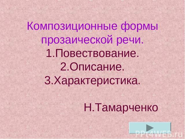 Композиционные формы прозаической речи. 1.Повествование. 2.Описание. 3.Характеристика. Н.Тамарченко