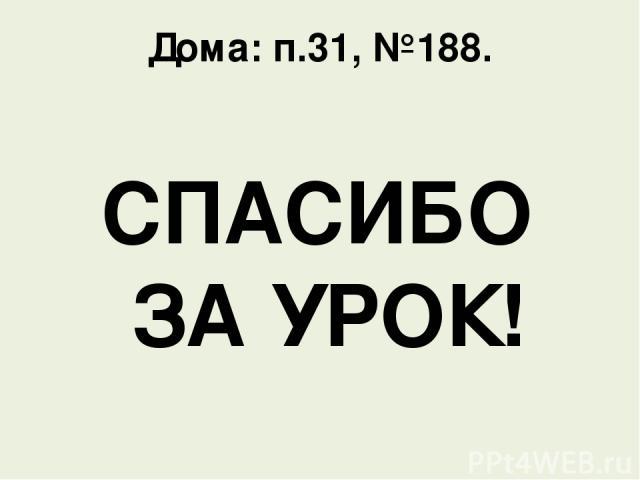 Дома: п.31, №188. СПАСИБО ЗА УРОК!
