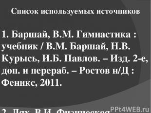 Список используемых источников 1. Баршай, В.М. Гимнастика : учебник / В.М. Барша