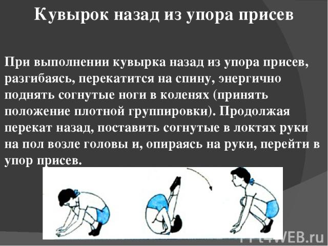 Кувырок назад из упора присев При выполнении кувырка назад из упора присев, разгибаясь, перекатится на спину, энергично поднять согнутые ноги в коленях (принять положение плотной группировки). Продолжая перекат назад, поставить согнутые в локтях рук…