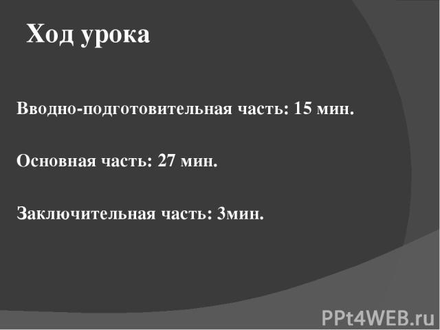 Ход урока Вводно-подготовительная часть: 15 мин. Основная часть: 27 мин. Заключительная часть: 3мин.