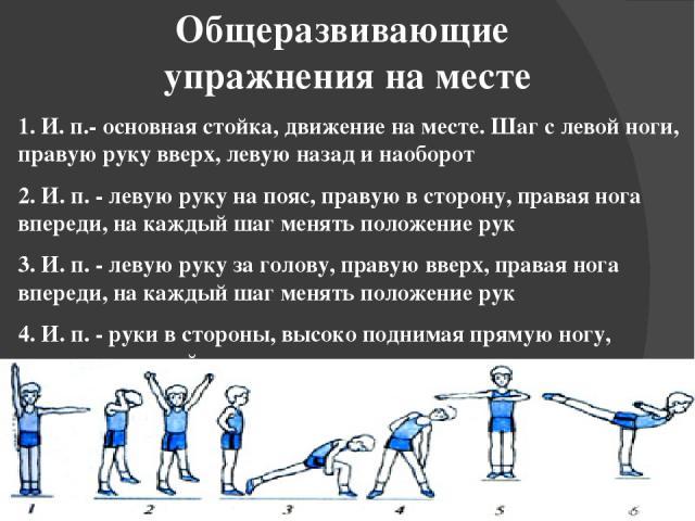 Общеразвивающие упражнения на месте 1. И. п.- основная стойка, движение на месте. Шаг слевой ноги, правую руку вверх, левую назад и наоборот 2. И. п.- левую руку на пояс, правую всторону, правая нога впереди, на каждый шаг менять положение рук 3.…