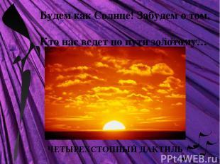 ЧЕТЫРЕХСТОПНЫЙ ДАКТИЛЬ Будем как Солнце! Забудем о том, Кто нас ведет по пути зо