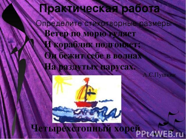 Практическая работа Определите стихотворные размеры Ветер по морю гуляет И кораблик подгоняет; Он бежит себе в волнах На раздутых парусах. Четырехстопный хорей А.С.Пушкин