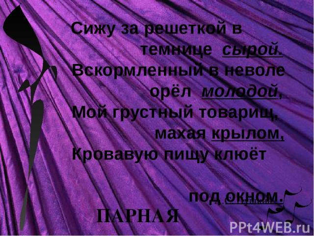 Сижу за решеткой в темнице сырой. Вскормленный в неволе орёл молодой, Мой грустный товарищ, махая крылом, Кровавую пищу клюёт под окном. ПАРНАЯ А.С. Пушкин
