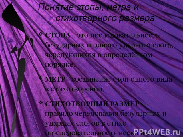 СТОПА - это последовательность безударных и одного ударного слога, чередующихся в определённом порядке. МЕТР - соединение стоп одного вида в стихотворении. СТИХОТВОРНЫЙ РАЗМЕР — правило чередования безударных и ударных слогов в стихе (последовательн…