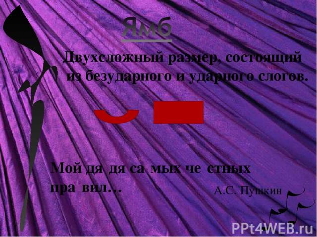 Двухсложный размер, состоящий из безударного и ударного слогов. Мой дя дя са мых че стных пра вил… А.С. Пушкин