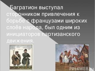 Багратион выступал сторонником привлечения к борьбе с французами широких слоёв н