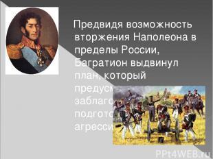 Предвидя возможность вторжения Наполеона в пределы России, Багратион выдвинул пл