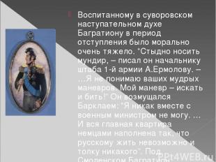 Воспитанному в суворовском наступательном духе Багратиону в период отступления б