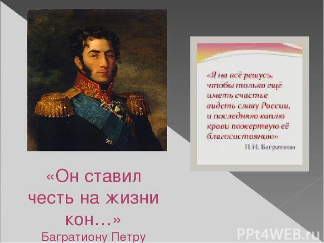«Он ставил честь на жизни кон…» Багратиону Петру Ивановичу ПОСВЯЩАЕТСЯ (1765—1812)