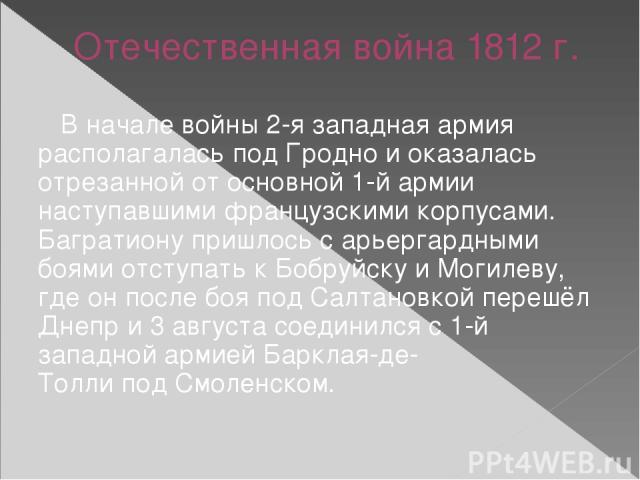 Отечественная война 1812 г. В началевойны2-я западная армия располагалась под Гроднои оказалась отрезанной от основной 1-й армии наступавшими французскими корпусами. Багратиону пришлось с арьергардными боями отступать кБобруйску и Могилеву, где …