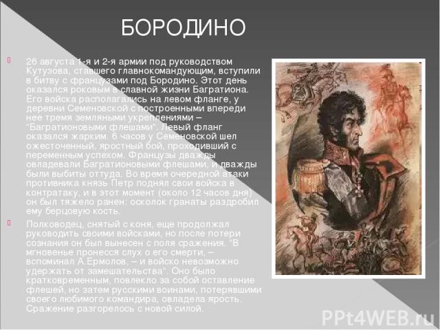 26 августа 1-я и 2-я армии под руководством Кутузова, ставшего главнокомандующим, вступили в битву с французами под Бородино. Этот день оказался роковым в славной жизни Багратиона. Его войска располагались на левом фланге, у деревни Семеновской с по…