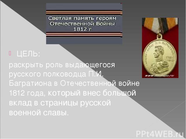 ЦЕЛЬ: раскрыть роль выдающегося русского полководца П.И. Багратиона в Отечественной войне 1812 года, который внес большой вклад в страницы русской военной славы.